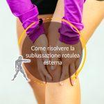 Come risolvere la sublussazione rotulea esterna